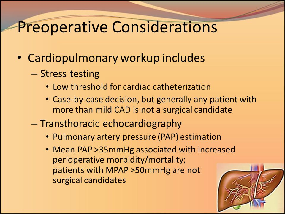 Preoperative Considerations Cardiopulmonary workup includes – Stress testing Low threshold for cardiac catheterization Case-by-case decision, but gene