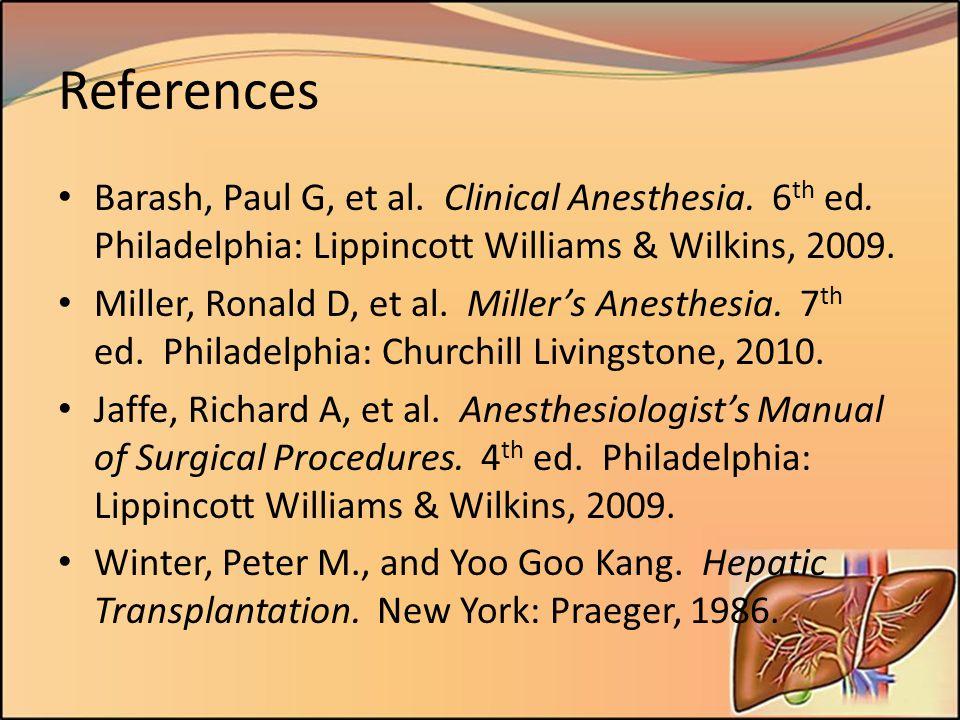 References Barash, Paul G, et al. Clinical Anesthesia. 6 th ed. Philadelphia: Lippincott Williams & Wilkins, 2009. Miller, Ronald D, et al. Miller's A