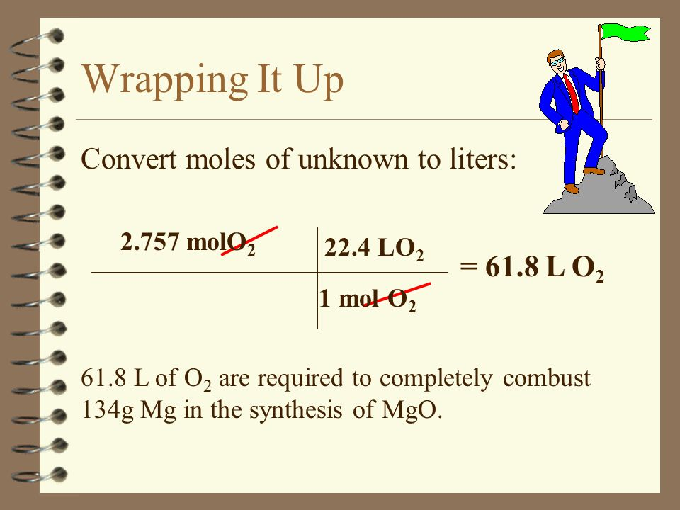 Bringing It All Together 4 Convert given to moles: 4 Multiply by the mole ratio: = 5.514 mol Mg = 2.757 mol O 2 134g Mg 24.3 g Mg 1 mole Mg 5.514 mol