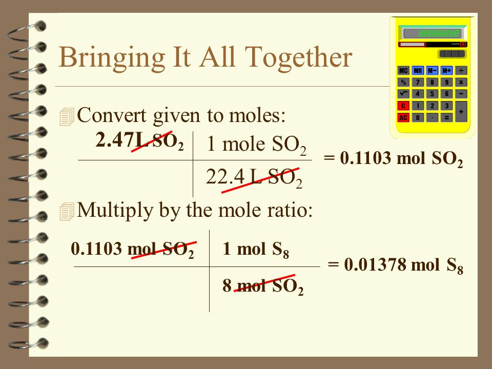 Bringing It All Together 4 Find the mass of sulfur (S 8 ) required to react with oxygen to produce 2.47L of sulfur dioxide gas at STP. 4 Solve: Write