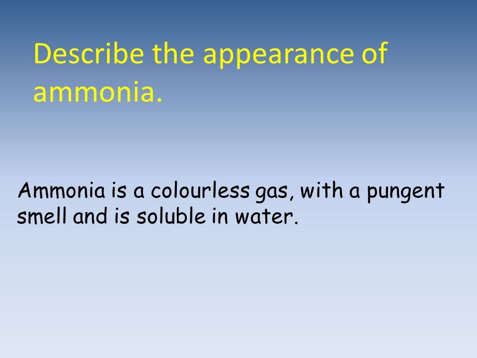 Describe the appearance of ammonia. Ammonia is a colourless gas, with a pungent smell and is soluble in water.