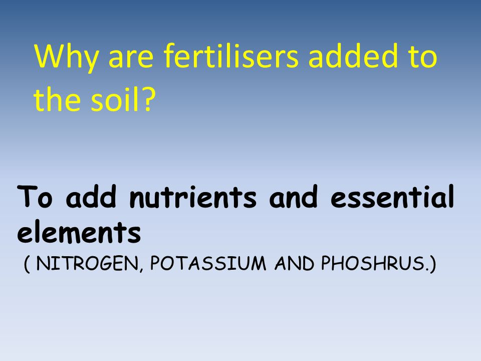 Why are fertilisers added to the soil? To add nutrients and essential elements ( NITROGEN, POTASSIUM AND PHOSHRUS.)