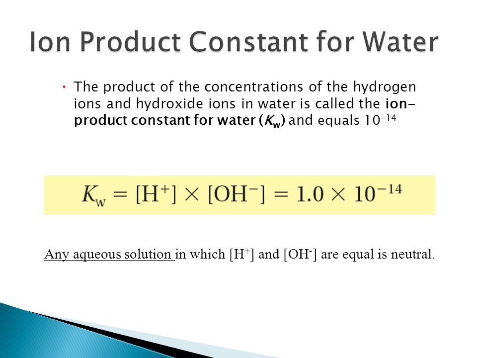  The product of the concentrations of the hydrogen ions and hydroxide ions in water is called the ion- product constant for water (K w ) and equals 10 -14 19.2 Any aqueous solution in which [H + ] and [OH - ] are equal is neutral.