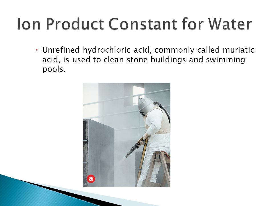  Unrefined hydrochloric acid, commonly called muriatic acid, is used to clean stone buildings and swimming pools.