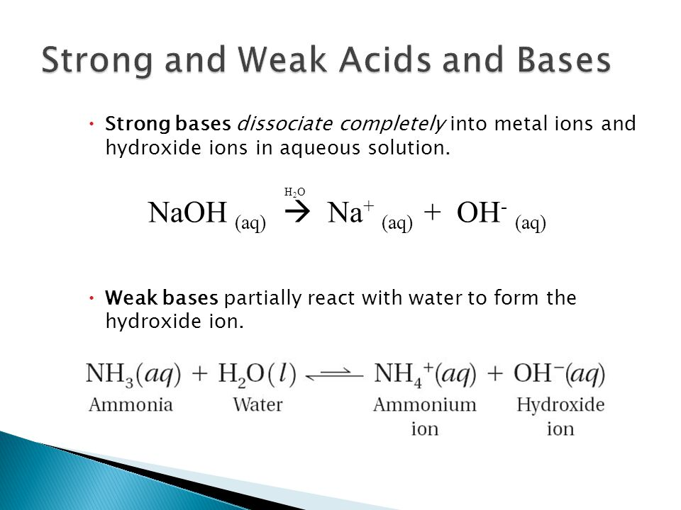  Strong bases dissociate completely into metal ions and hydroxide ions in aqueous solution.