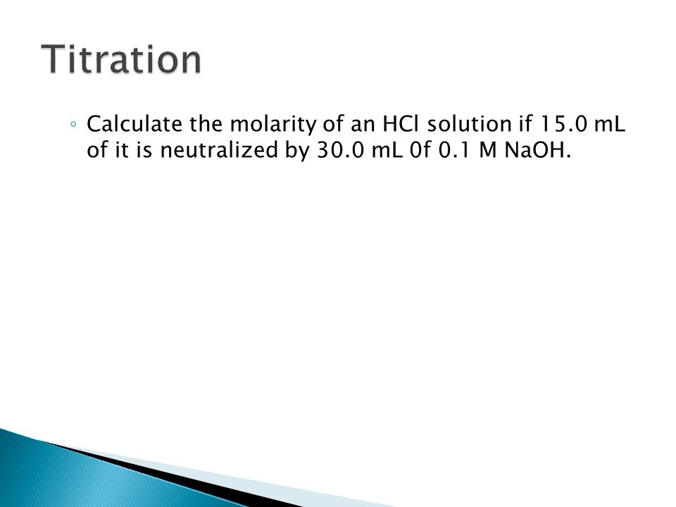 ◦ Calculate the molarity of an HCl solution if 15.0 mL of it is neutralized by 30.0 mL 0f 0.1 M NaOH.