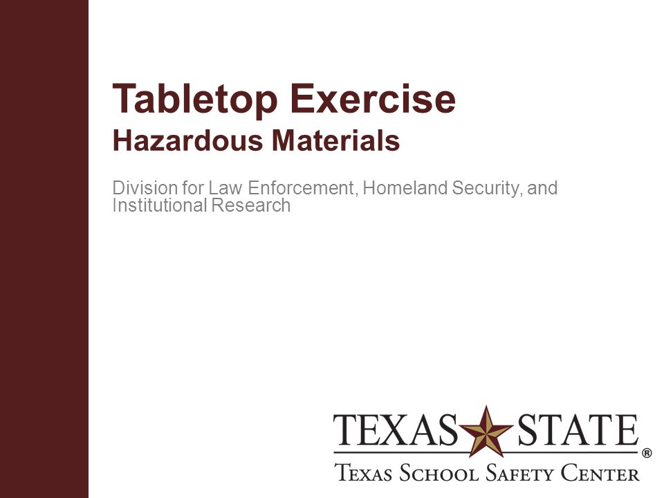 Texas School Safety Centerwww.txssc.txstate.edu Action Plan  The lessons learned during this table top exercise will lead to a college action plan to:  Keep Doing ______  Stop Doing ______  Start Doing ______
