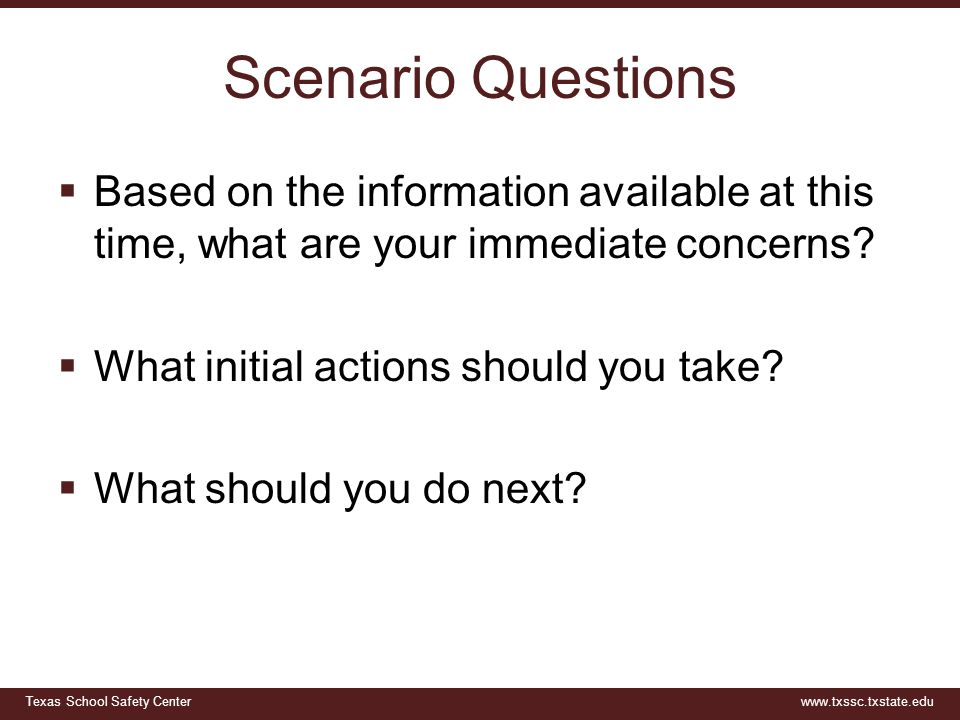 Texas School Safety Centerwww.txssc.txstate.edu Scenario Questions  Based on the information available at this time, what are your immediate concerns.