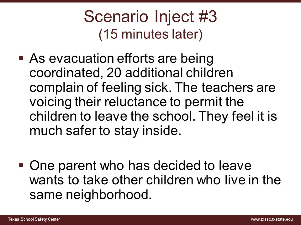 Texas School Safety Centerwww.txssc.txstate.edu Scenario Inject #3 (15 minutes later)  As evacuation efforts are being coordinated, 20 additional children complain of feeling sick.