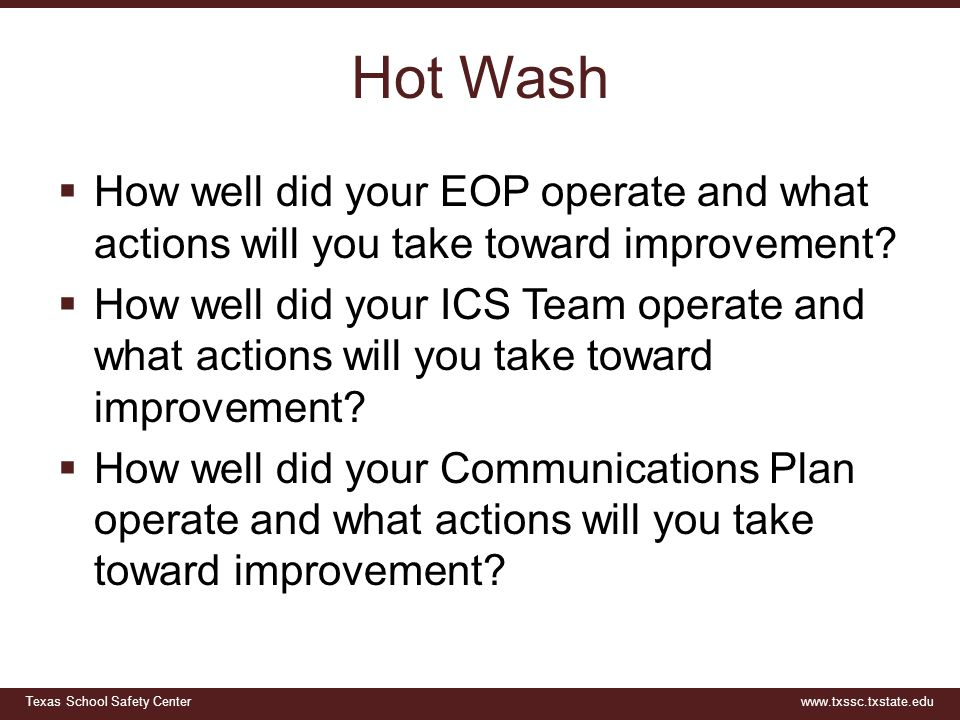 Texas School Safety Centerwww.txssc.txstate.edu Hot Wash  How well did your EOP operate and what actions will you take toward improvement.