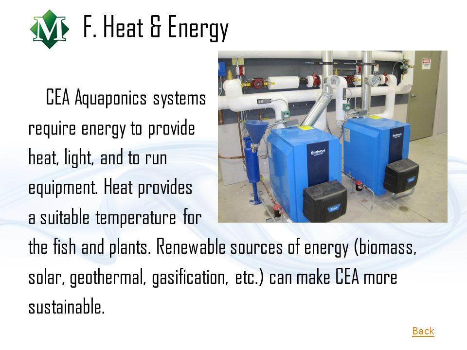 F. Heat & Energy CEA Aquaponics systems require energy to provide heat, light, and to run equipment. Heat provides a suitable temperature for the fish
