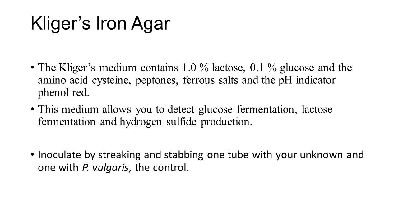 Kliger's Iron Agar The Kliger's medium contains 1.0 % lactose, 0.1 % glucose and the amino acid cysteine, peptones, ferrous salts and the pH indicator
