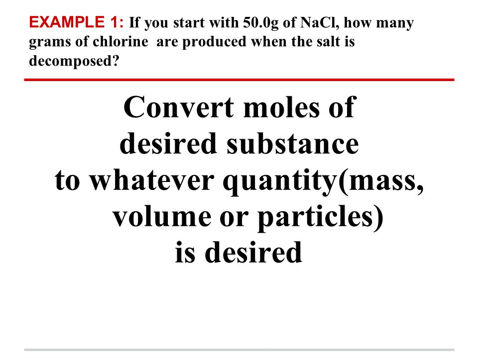 EXAMPLE 1: If you start with 50.0g of NaCl, how many grams of chlorine are produced when the salt is decomposed? Use the balanced equation to find the