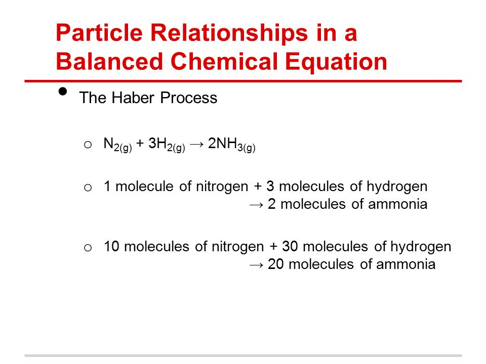 Particle Relationships in a Balanced Chemical Equation The Haber Process o N 2(g) + 3H 2(g) → 2NH 3(g) o 1 molecule of nitrogen + 3 molecules of hydrogen → 2 molecules of ammonia o 10 molecules of nitrogen + 30 molecules of hydrogen → 20 molecules of ammonia