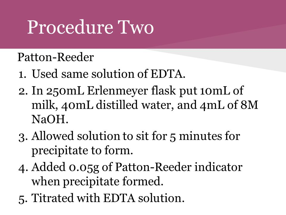 Procedure Two Patton-Reeder 1.Used same solution of EDTA. 2.In 250mL Erlenmeyer flask put 10mL of milk, 40mL distilled water, and 4mL of 8M NaOH. 3.Al