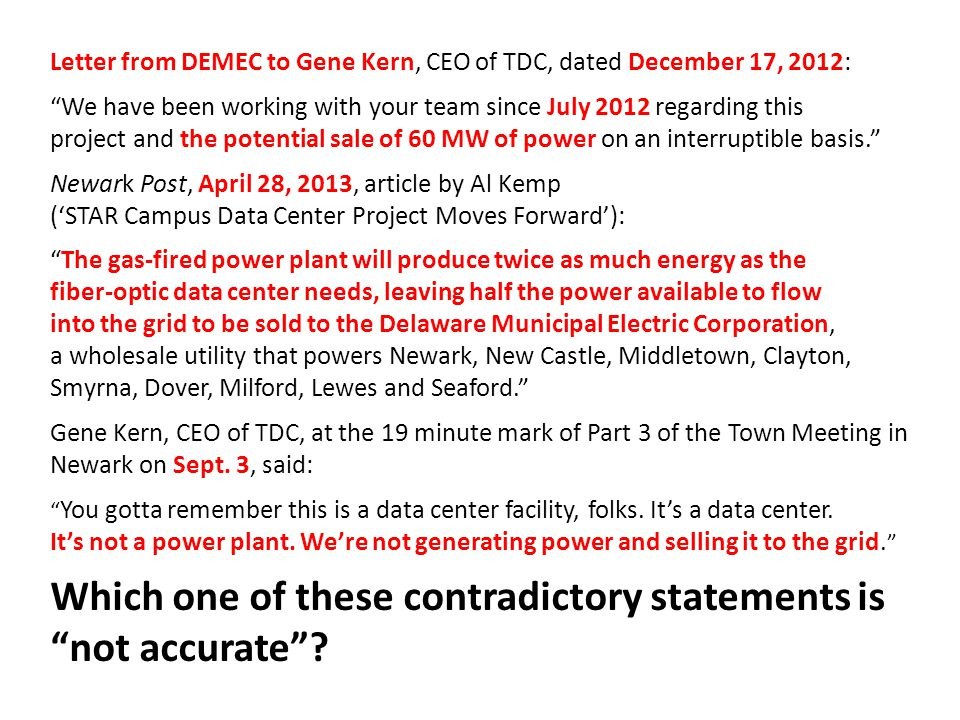 Letter from DEMEC to Gene Kern, CEO of TDC, dated December 17, 2012: We have been working with your team since July 2012 regarding this project and the potential sale of 60 MW of power on an interruptible basis. Newark Post, April 28, 2013, article by Al Kemp ('STAR Campus Data Center Project Moves Forward'): The gas-fired power plant will produce twice as much energy as the fiber-optic data center needs, leaving half the power available to flow into the grid to be sold to the Delaware Municipal Electric Corporation, a wholesale utility that powers Newark, New Castle, Middletown, Clayton, Smyrna, Dover, Milford, Lewes and Seaford. Gene Kern, CEO of TDC, at the 19 minute mark of Part 3 of the Town Meeting in Newark on Sept.