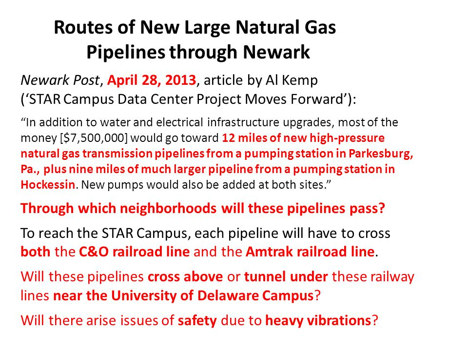 Routes of New Large Natural Gas Pipelines through Newark Newark Post, April 28, 2013, article by Al Kemp ('STAR Campus Data Center Project Moves Forward'): In addition to water and electrical infrastructure upgrades, most of the money [$7,500,000] would go toward 12 miles of new high-pressure natural gas transmission pipelines from a pumping station in Parkesburg, Pa., plus nine miles of much larger pipeline from a pumping station in Hockessin.