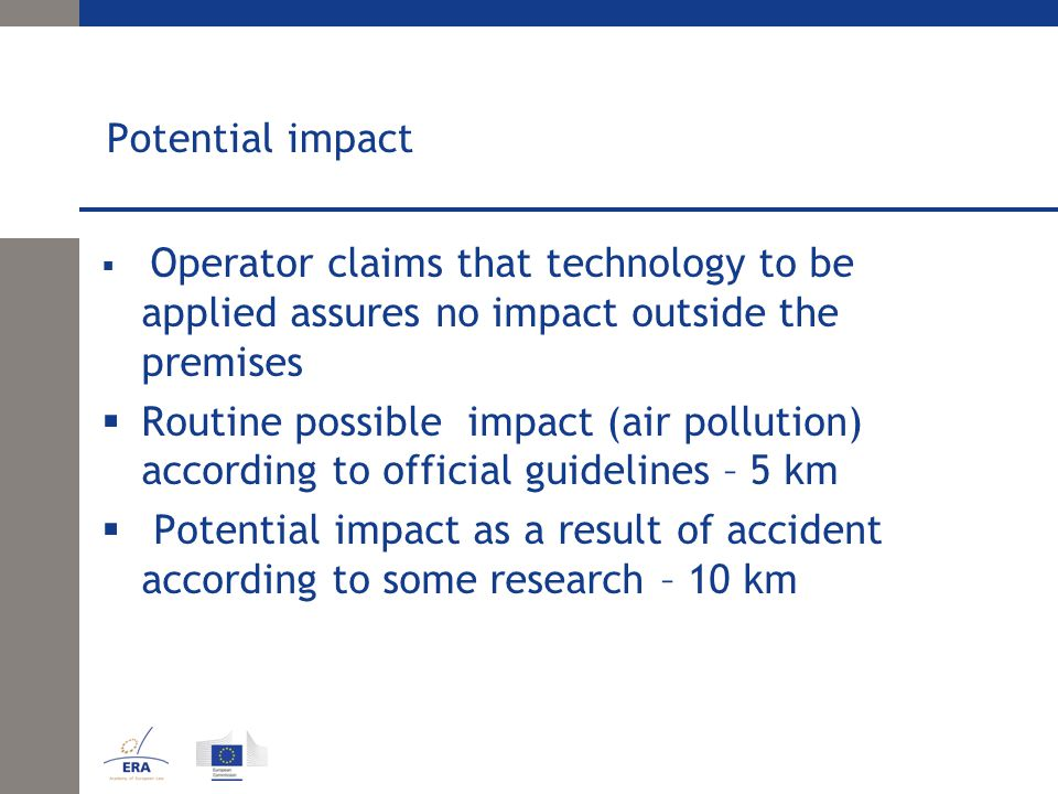 Potential impact  Operator claims that technology to be applied assures no impact outside the premises  Routine possible impact (air pollution) according to official guidelines – 5 km  Potential impact as a result of accident according to some research – 10 km