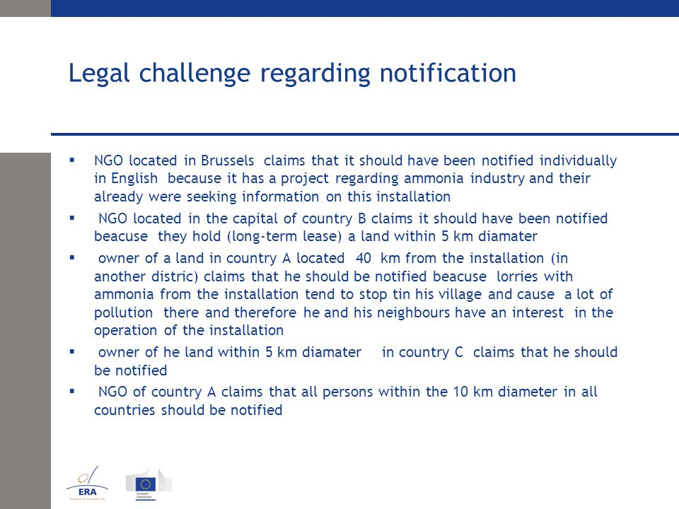 Legal challenge regarding notification  NGO located in Brussels claims that it should have been notified individually in English because it has a project regarding ammonia industry and their already were seeking information on this installation  NGO located in the capital of country B claims it should have been notified beacuse they hold (long-term lease) a land within 5 km diamater  owner of a land in country A located 40 km from the installation (in another distric) claims that he should be notified beacuse lorries with ammonia from the installation tend to stop tin his village and cause a lot of pollution there and therefore he and his neighbours have an interest in the operation of the installation  owner of he land within 5 km diamater in country C claims that he should be notified  NGO of country A claims that all persons within the 10 km diameter in all countries should be notified