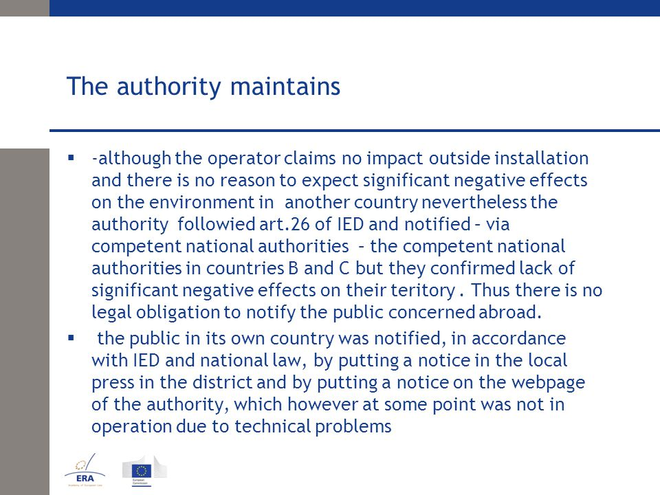 The authority maintains  -although the operator claims no impact outside installation and there is no reason to expect significant negative effects on the environment in another country nevertheless the authority followied art.26 of IED and notified – via competent national authorities – the competent national authorities in countries B and C but they confirmed lack of significant negative effects on their teritory.