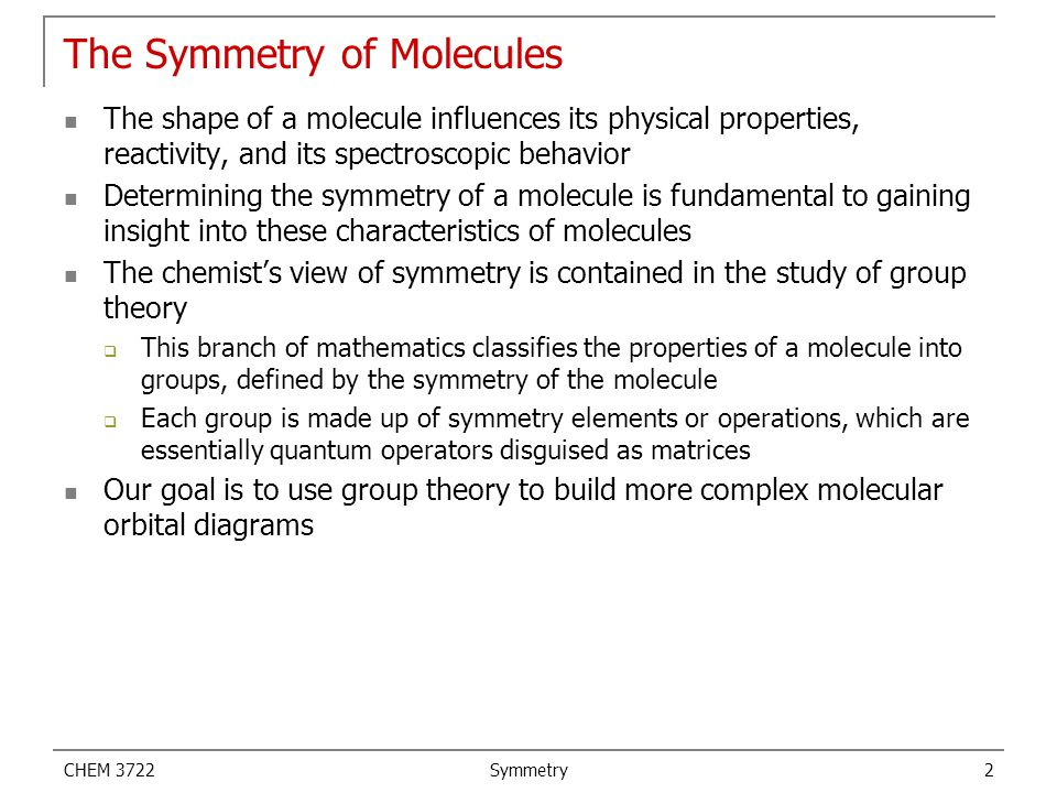 CHEM 3722 Symmetry 2 The Symmetry of Molecules The shape of a molecule influences its physical properties, reactivity, and its spectroscopic behavior