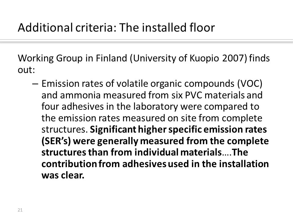 21 Additional criteria: The installed floor Working Group in Finland (University of Kuopio 2007) finds out: – Emission rates of volatile organic compounds (VOC) and ammonia measured from six PVC materials and four adhesives in the laboratory were compared to the emission rates measured on site from complete structures.