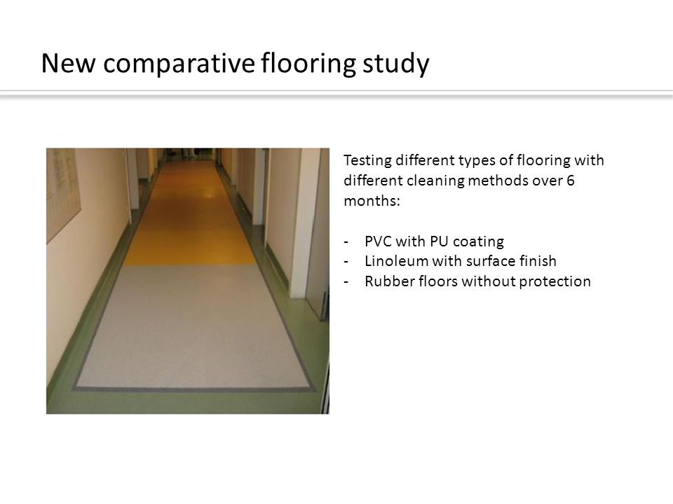 New comparative flooring study Testing different types of flooring with different cleaning methods over 6 months: -PVC with PU coating -Linoleum with surface finish -Rubber floors without protection