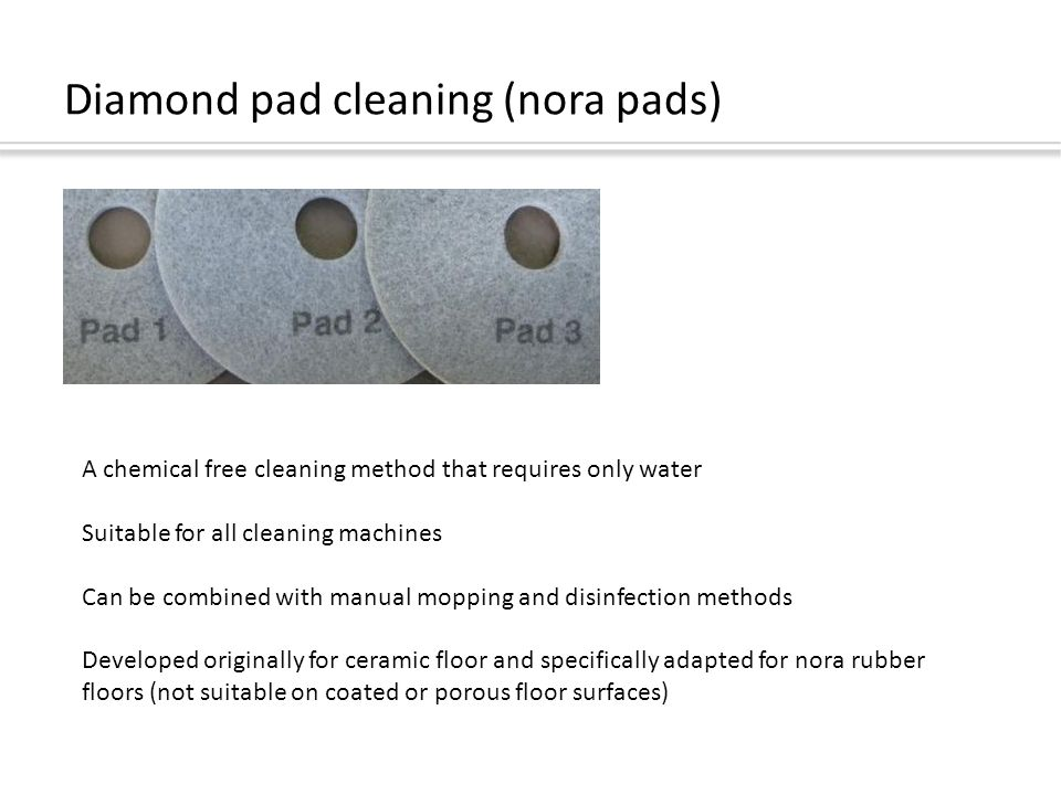 Diamond pad cleaning (nora pads) A chemical free cleaning method that requires only water Suitable for all cleaning machines Can be combined with manual mopping and disinfection methods Developed originally for ceramic floor and specifically adapted for nora rubber floors (not suitable on coated or porous floor surfaces)