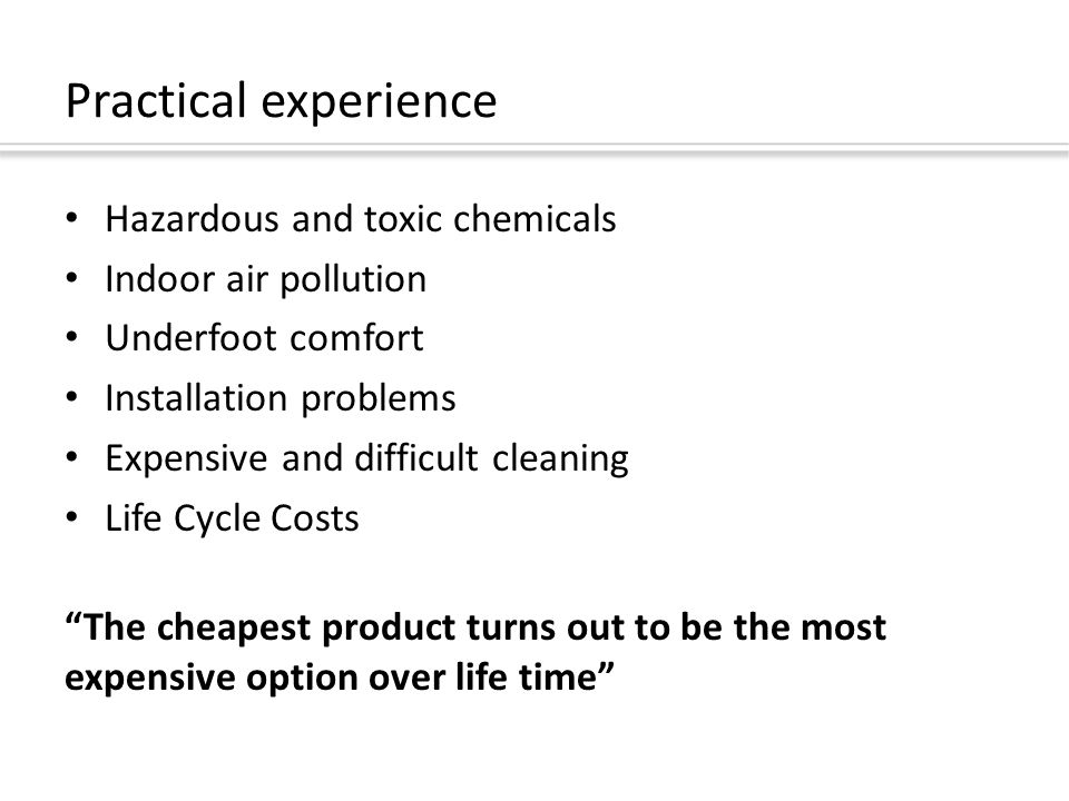 Practical experience Hazardous and toxic chemicals Indoor air pollution Underfoot comfort Installation problems Expensive and difficult cleaning Life Cycle Costs The cheapest product turns out to be the most expensive option over life time