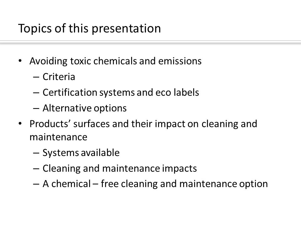 Topics of this presentation Avoiding toxic chemicals and emissions – Criteria – Certification systems and eco labels – Alternative options Products' surfaces and their impact on cleaning and maintenance – Systems available – Cleaning and maintenance impacts – A chemical – free cleaning and maintenance option