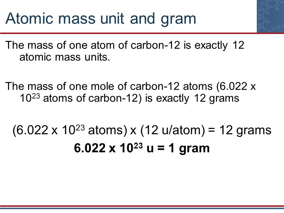 Atomic mass unit and gram The mass of one atom of carbon-12 is exactly 12 atomic mass units. The mass of one mole of carbon-12 atoms (6.022 x 10 23 at