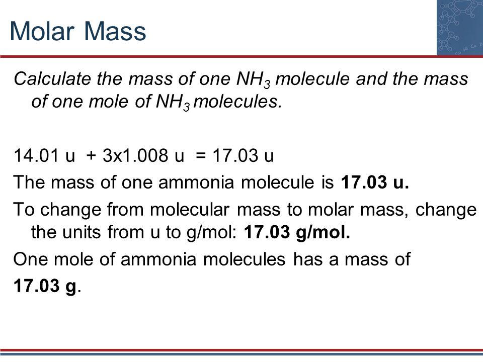 Molar Mass Calculate the mass of one NH 3 molecule and the mass of one mole of NH 3 molecules. 14.01 u + 3x1.008 u = 17.03 u The mass of one ammonia m