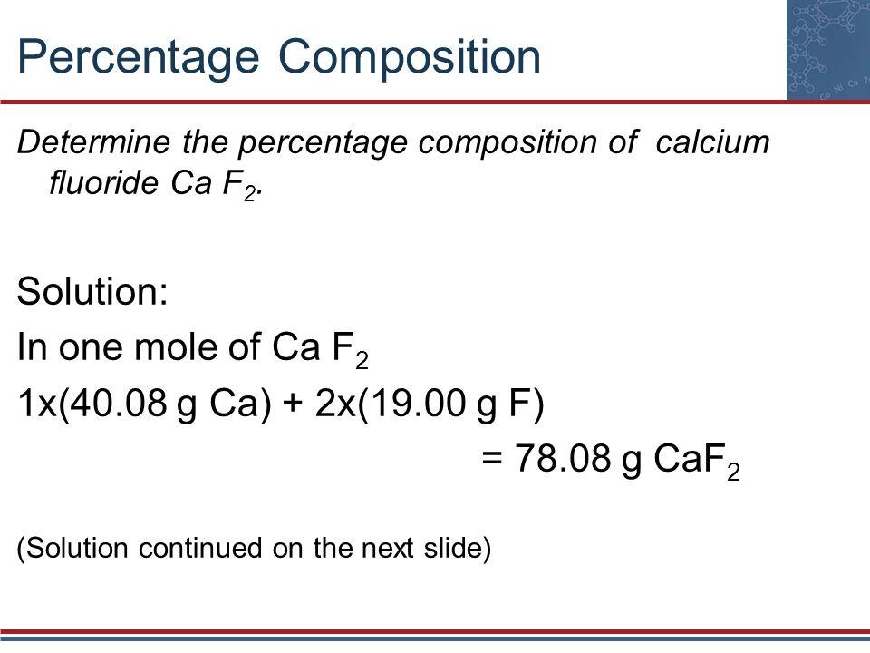 Percentage Composition Determine the percentage composition of calcium fluoride Ca F 2. Solution: In one mole of Ca F 2 1x(40.08 g Ca) + 2x(19.00 g F)