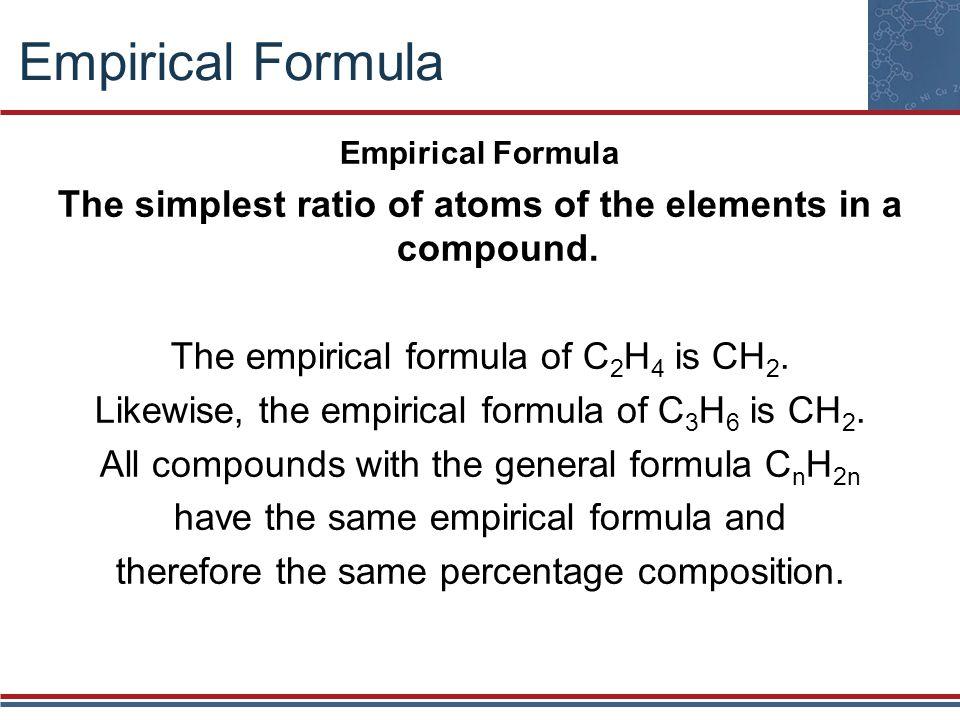 Empirical Formula The simplest ratio of atoms of the elements in a compound. The empirical formula of C 2 H 4 is CH 2. Likewise, the empirical formula