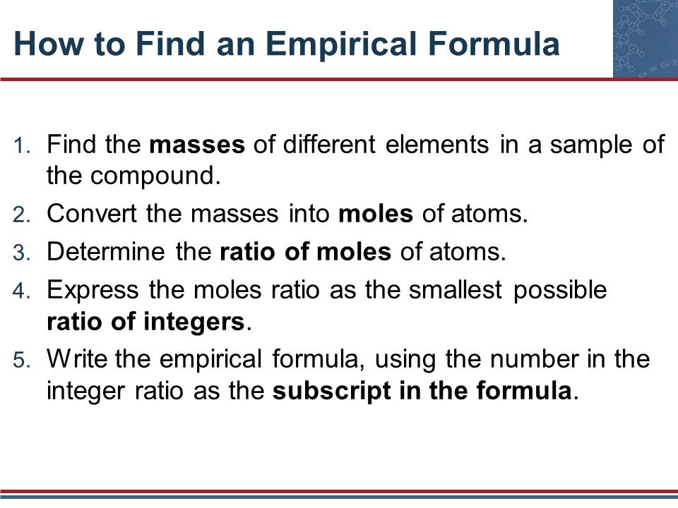 How to Find an Empirical Formula 1. Find the masses of different elements in a sample of the compound. 2. Convert the masses into moles of atoms. 3. D