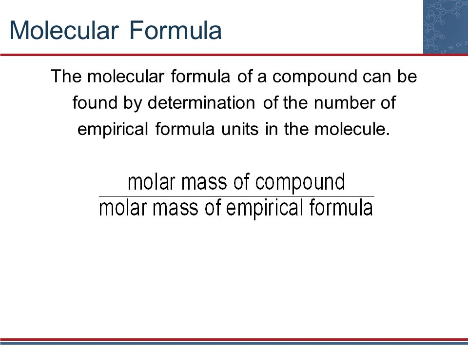 Molecular Formula The molecular formula of a compound can be found by determination of the number of empirical formula units in the molecule.