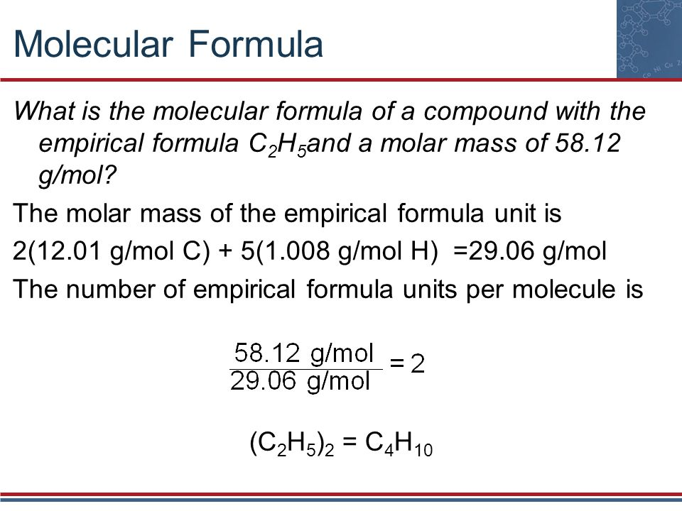 Molecular Formula What is the molecular formula of a compound with the empirical formula C 2 H 5 and a molar mass of 58.12 g/mol? The molar mass of th