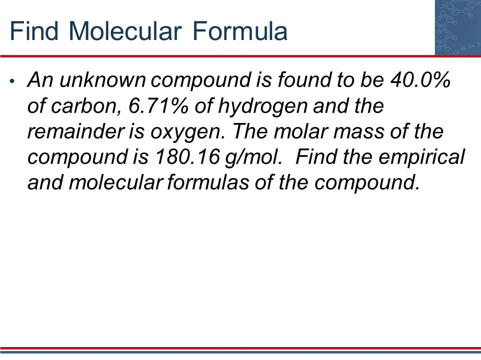 Find Molecular Formula An unknown compound is found to be 40.0% of carbon, 6.71% of hydrogen and the remainder is oxygen. The molar mass of the compou