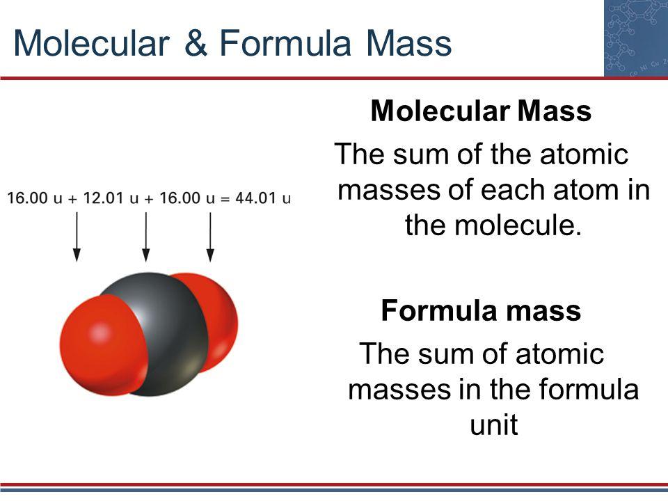 Molecular & Formula Mass Molecular Mass The sum of the atomic masses of each atom in the molecule. Formula mass The sum of atomic masses in the formul