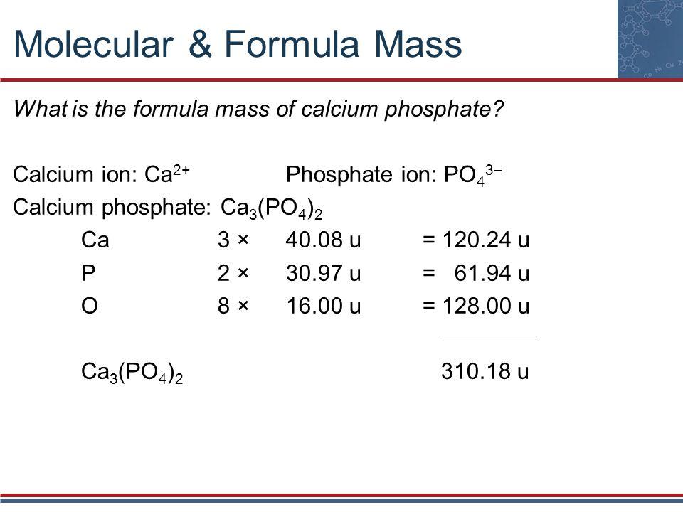 Molecular & Formula Mass What is the formula mass of calcium phosphate? Calcium ion: Ca 2+ Phosphate ion: PO 4 3– Calcium phosphate: Ca 3 (PO 4 ) 2 Ca
