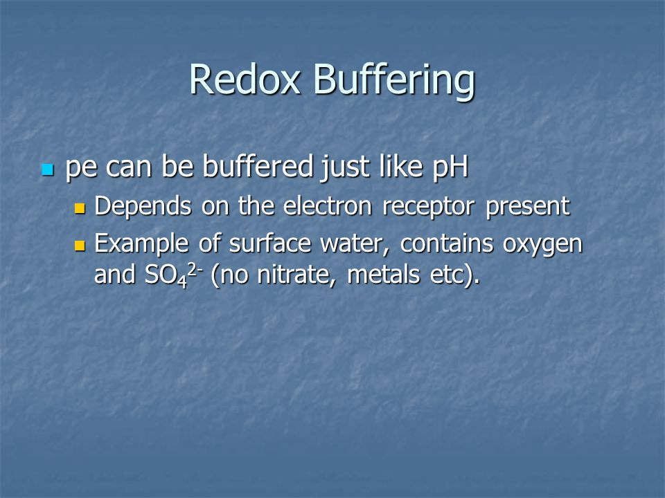 Redox Buffering pe can be buffered just like pH pe can be buffered just like pH Depends on the electron receptor present Depends on the electron receptor present Example of surface water, contains oxygen and SO 4 2- (no nitrate, metals etc).