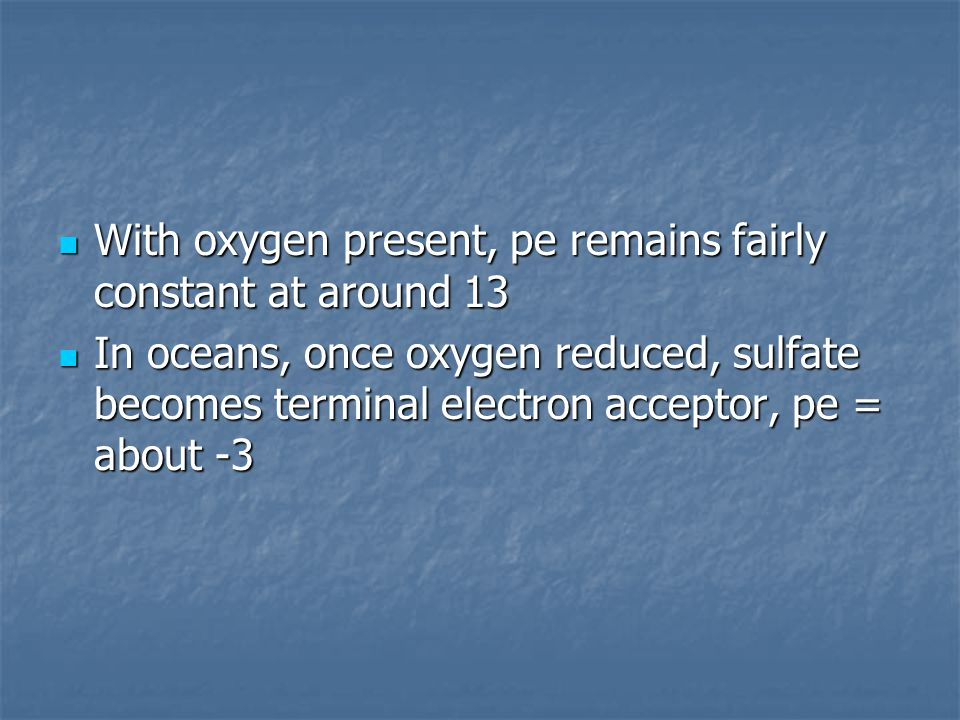 With oxygen present, pe remains fairly constant at around 13 With oxygen present, pe remains fairly constant at around 13 In oceans, once oxygen reduced, sulfate becomes terminal electron acceptor, pe = about -3 In oceans, once oxygen reduced, sulfate becomes terminal electron acceptor, pe = about -3