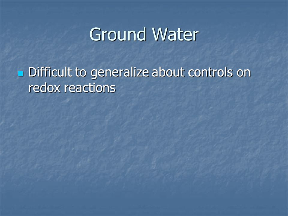 Ground Water Difficult to generalize about controls on redox reactions Difficult to generalize about controls on redox reactions