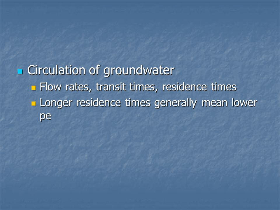 Circulation of groundwater Circulation of groundwater Flow rates, transit times, residence times Flow rates, transit times, residence times Longer residence times generally mean lower pe Longer residence times generally mean lower pe