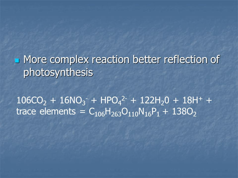 More complex reaction better reflection of photosynthesis More complex reaction better reflection of photosynthesis 106CO 2 + 16NO 3 - + HPO 4 2- + 122H 2 0 + 18H + + trace elements = C 106 H 263 O 110 N 16 P 1 + 138O 2