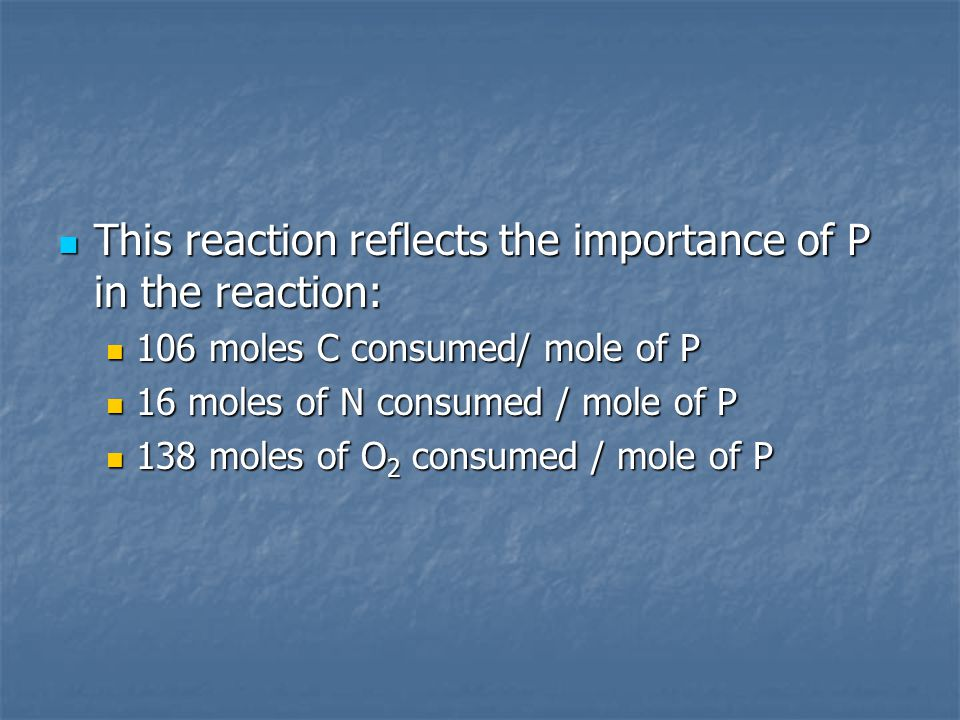 This reaction reflects the importance of P in the reaction: This reaction reflects the importance of P in the reaction: 106 moles C consumed/ mole of P 106 moles C consumed/ mole of P 16 moles of N consumed / mole of P 16 moles of N consumed / mole of P 138 moles of O 2 consumed / mole of P 138 moles of O 2 consumed / mole of P