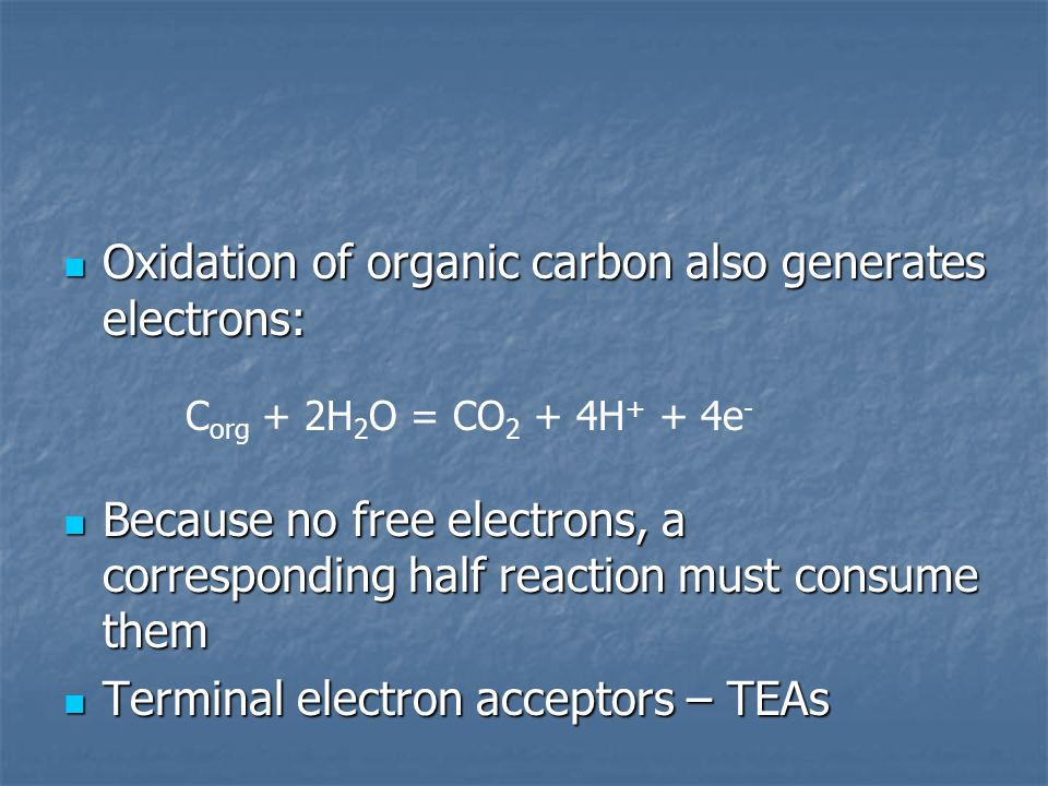 Oxidation of organic carbon also generates electrons: Oxidation of organic carbon also generates electrons: Because no free electrons, a corresponding half reaction must consume them Because no free electrons, a corresponding half reaction must consume them Terminal electron acceptors – TEAs Terminal electron acceptors – TEAs C org + 2H 2 O = CO 2 + 4H + + 4e -