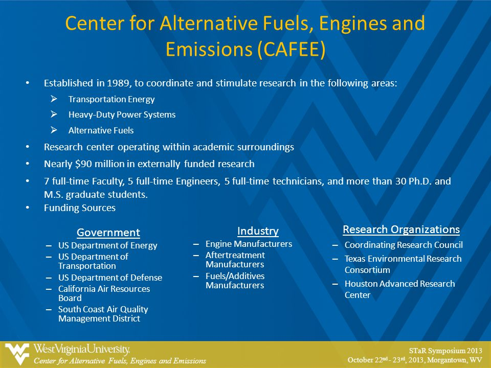 Center for Alternative Fuels, Engines and Emissions STaR Symposium 2013 October 22 nd - 23 rd, 2013, Morgantown, WV Center for Alternative Fuels, Engines and Emissions (CAFEE) Established in 1989, to coordinate and stimulate research in the following areas:  Transportation Energy  Heavy-Duty Power Systems  Alternative Fuels Research center operating within academic surroundings Nearly $90 million in externally funded research 7 full-time Faculty, 5 full-time Engineers, 5 full-time technicians, and more than 30 Ph.D.