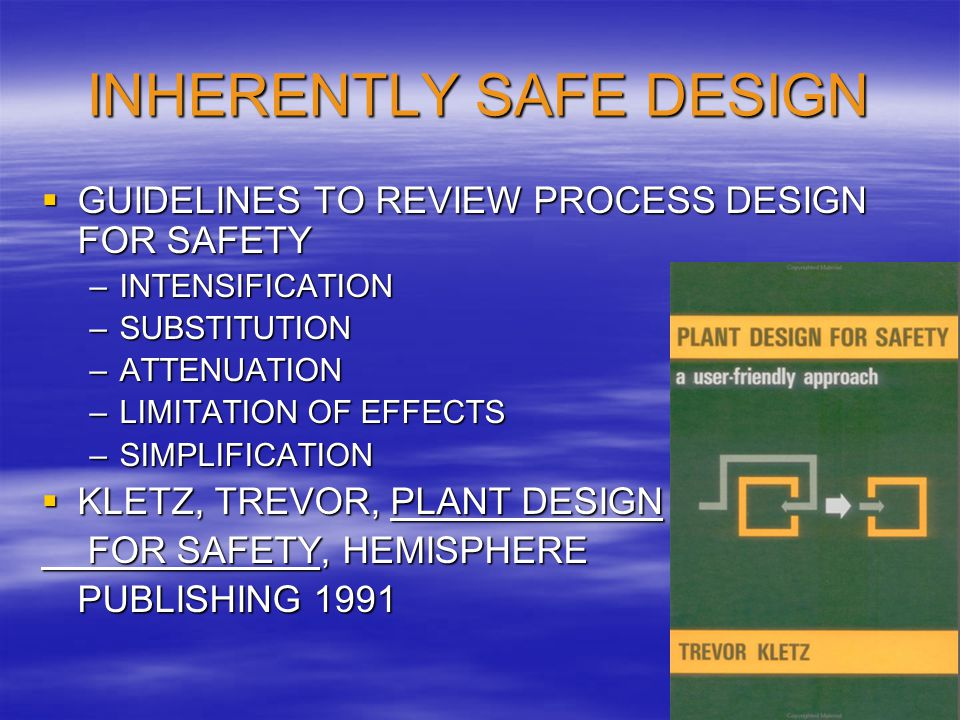 INHERENTLY SAFE DESIGN  GUIDELINES TO REVIEW PROCESS DESIGN FOR SAFETY –INTENSIFICATION –SUBSTITUTION –ATTENUATION –LIMITATION OF EFFECTS –SIMPLIFICA