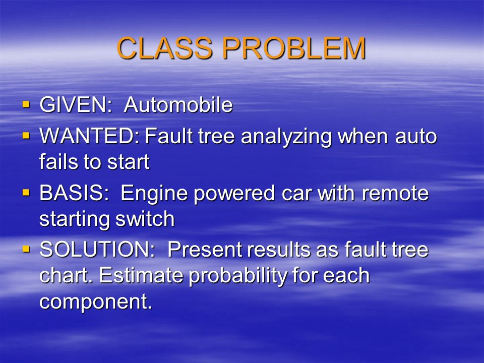 CLASS PROBLEM  GIVEN: Automobile  WANTED: Fault tree analyzing when auto fails to start  BASIS: Engine powered car with remote starting switch  SO